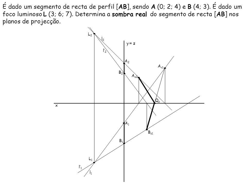 É dado um segmento de recta de perfil [AB], sendo A (0; 2; 4) e B (4; 3). É dado um foco luminoso L (3; 6; 7). Determina a sombra real do segmento de recta [AB] nos planos de projecção.